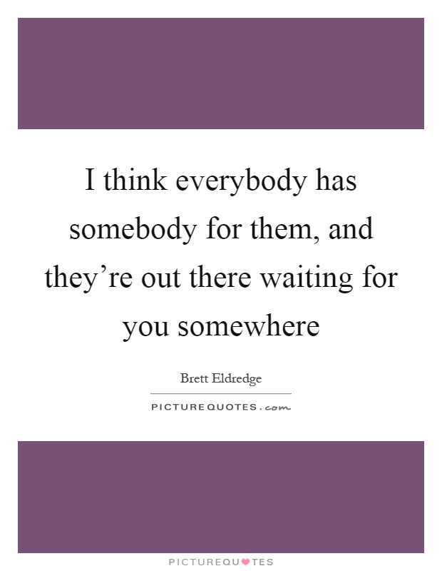 I think everybody has somebody for them, and they're out there waiting for you somewhere Picture Quote #1