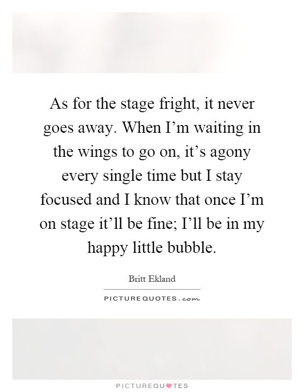 As for the stage fright, it never goes away. When I'm waiting in the wings to go on, it's agony every single time but I stay focused and I know that once I'm on stage it'll be fine; I'll be in my happy little bubble Picture Quote #1