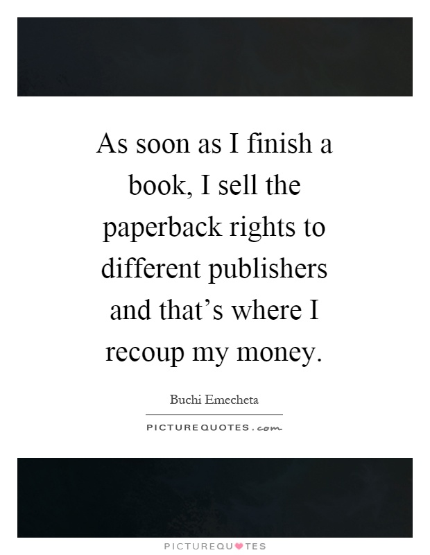 As soon as I finish a book, I sell the paperback rights to different publishers and that's where I recoup my money Picture Quote #1