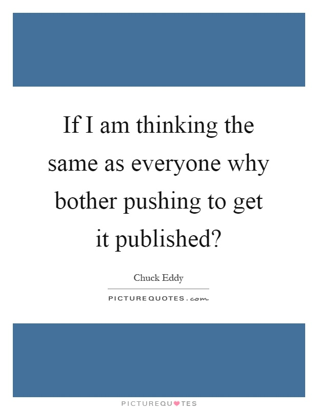 If I am thinking the same as everyone why bother pushing to get it published? Picture Quote #1