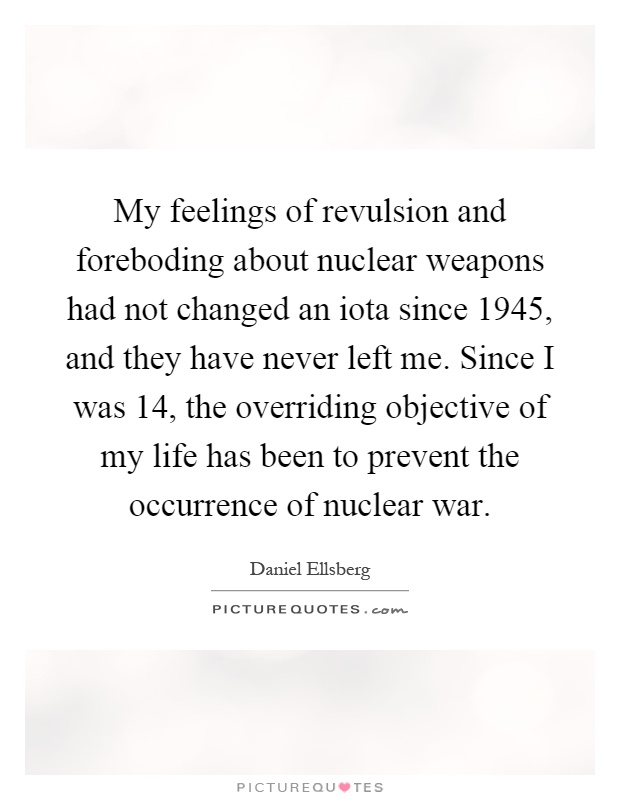 My feelings of revulsion and foreboding about nuclear weapons had not changed an iota since 1945, and they have never left me. Since I was 14, the overriding objective of my life has been to prevent the occurrence of nuclear war Picture Quote #1