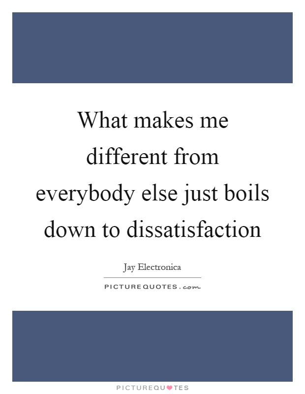 What makes me different from everybody else just boils down to dissatisfaction Picture Quote #1