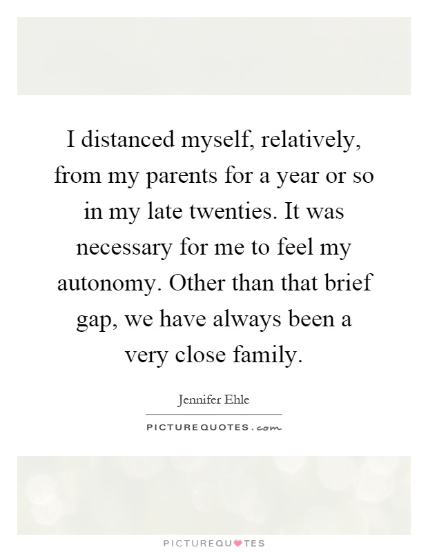 I distanced myself, relatively, from my parents for a year or so in my late twenties. It was necessary for me to feel my autonomy. Other than that brief gap, we have always been a very close family Picture Quote #1