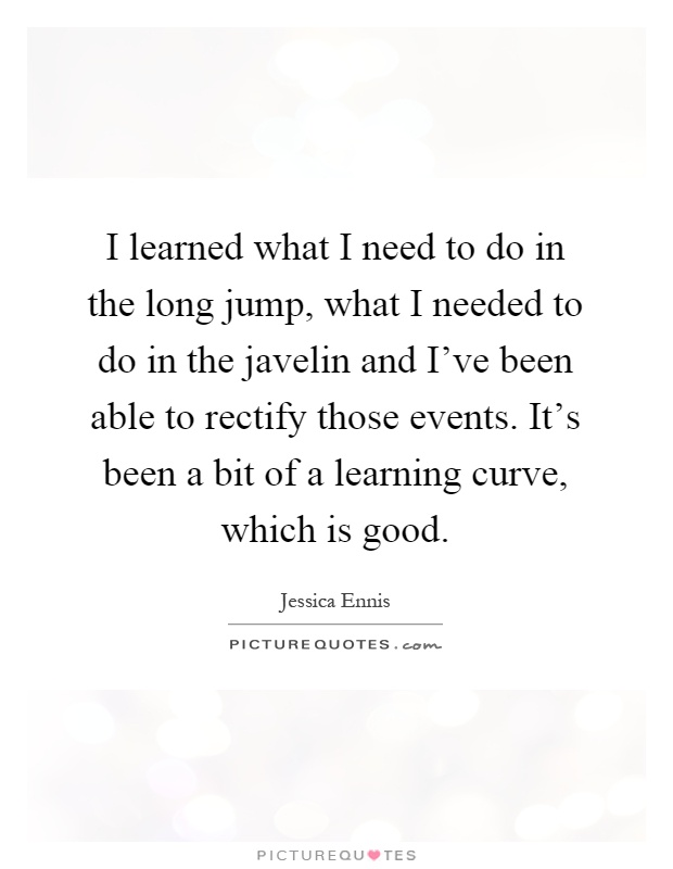 I learned what I need to do in the long jump, what I needed to do in the javelin and I've been able to rectify those events. It's been a bit of a learning curve, which is good Picture Quote #1