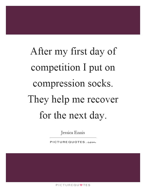 After my first day of competition I put on compression socks. They help me recover for the next day Picture Quote #1