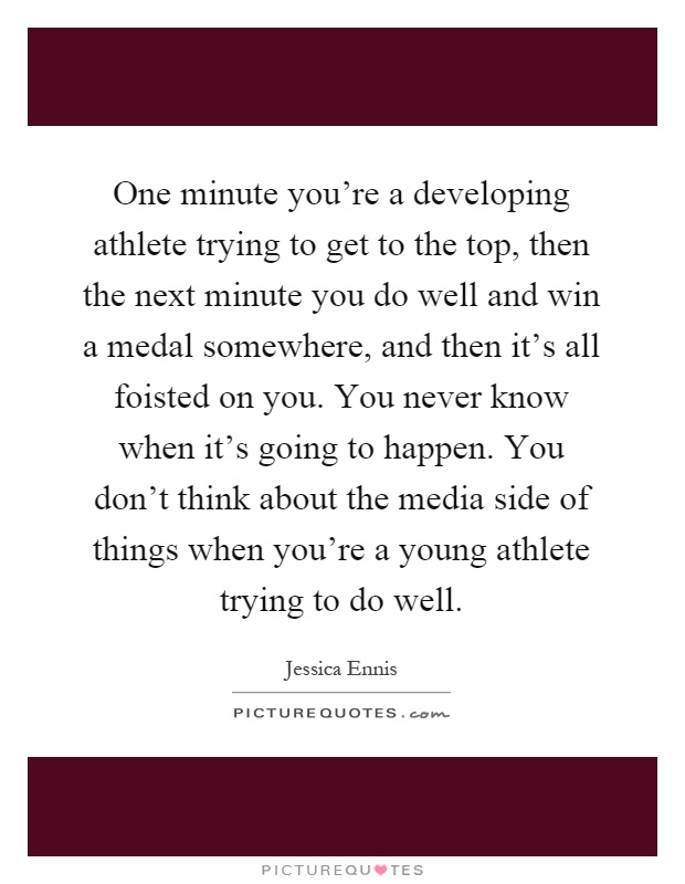 One minute you're a developing athlete trying to get to the top, then the next minute you do well and win a medal somewhere, and then it's all foisted on you. You never know when it's going to happen. You don't think about the media side of things when you're a young athlete trying to do well Picture Quote #1