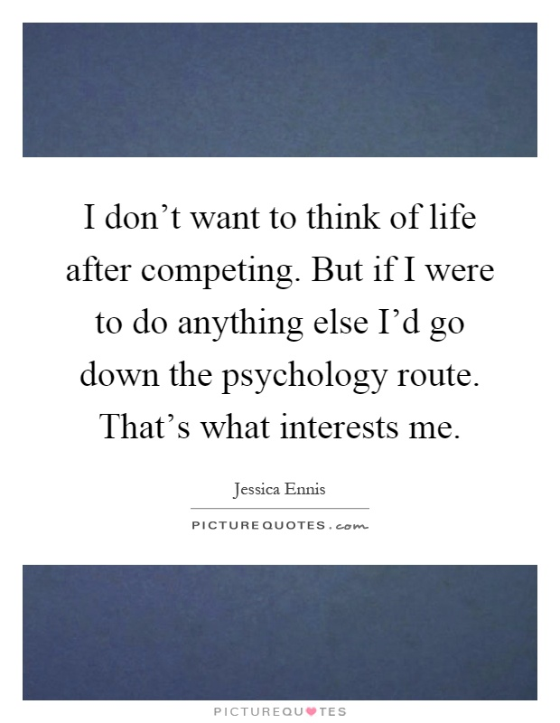 I don't want to think of life after competing. But if I were to do anything else I'd go down the psychology route. That's what interests me Picture Quote #1