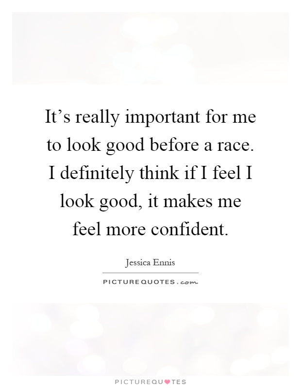 It's really important for me to look good before a race. I definitely think if I feel I look good, it makes me feel more confident Picture Quote #1