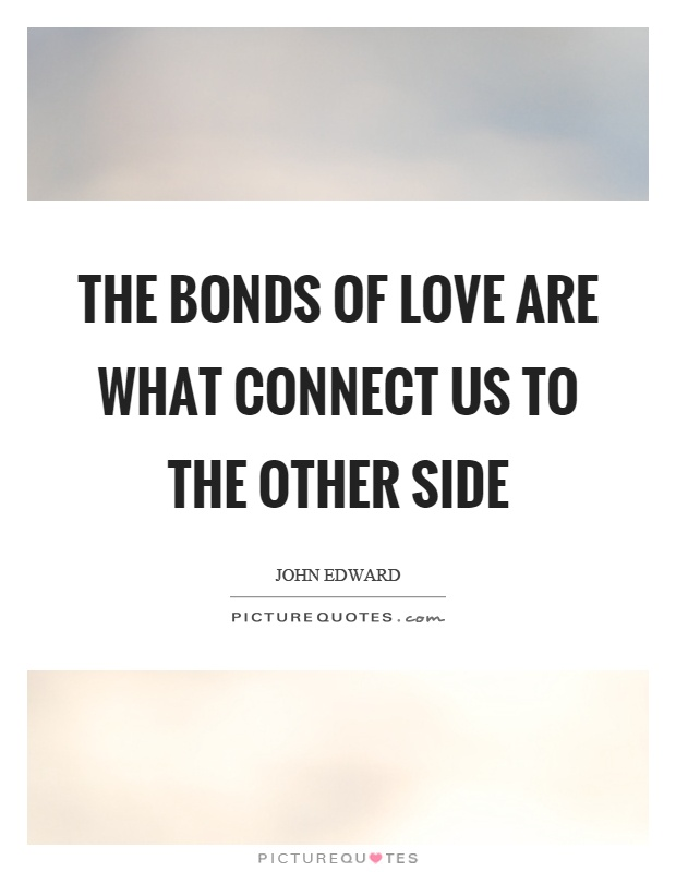 The bonds of love are what connect us to the other side Picture Quote #1