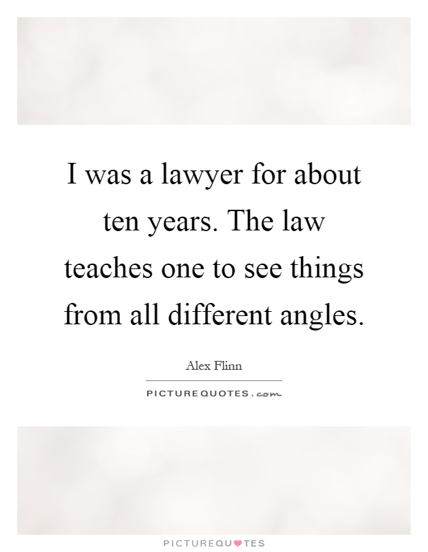 I was a lawyer for about ten years. The law teaches one to see things from all different angles Picture Quote #1