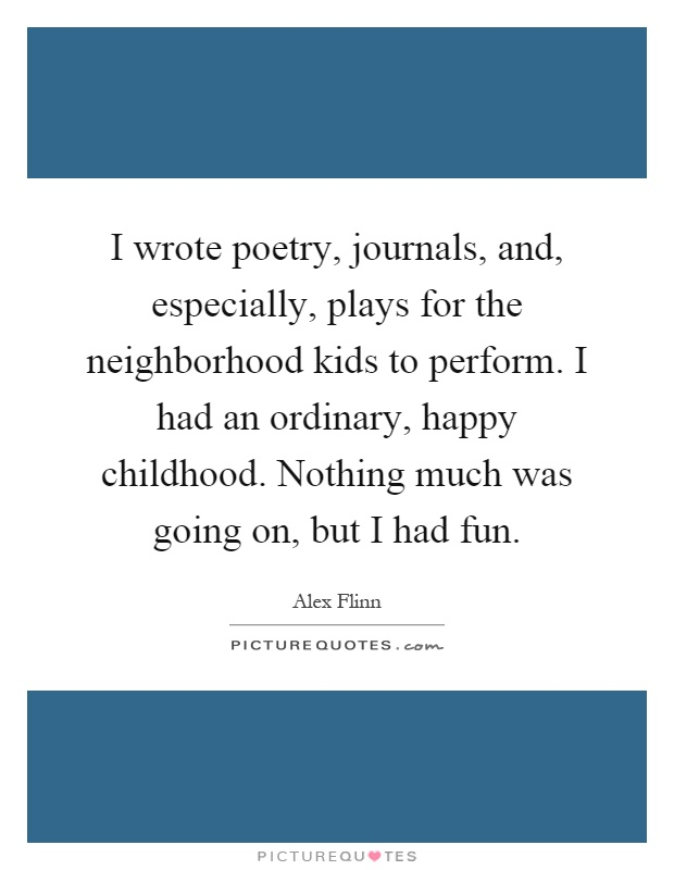 I wrote poetry, journals, and, especially, plays for the neighborhood kids to perform. I had an ordinary, happy childhood. Nothing much was going on, but I had fun Picture Quote #1