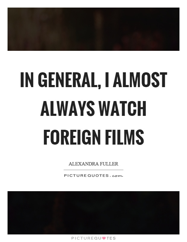In general, I almost always watch foreign films Picture Quote #1