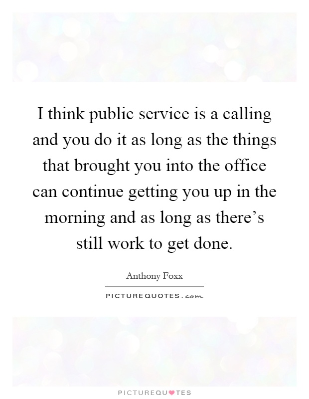 I think public service is a calling and you do it as long as the things that brought you into the office can continue getting you up in the morning and as long as there's still work to get done Picture Quote #1
