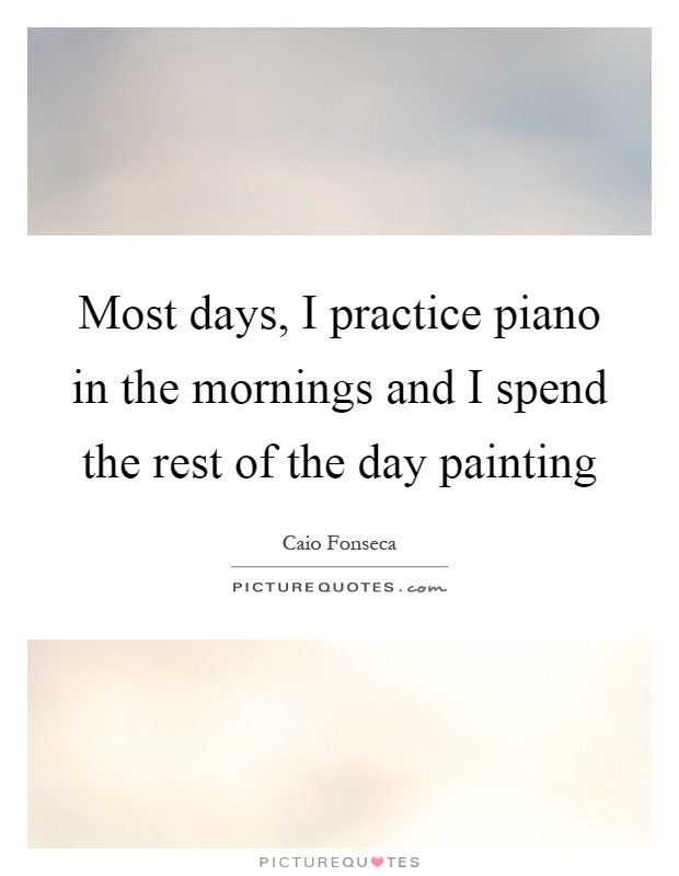 Most days, I practice piano in the mornings and I spend the rest of the day painting Picture Quote #1