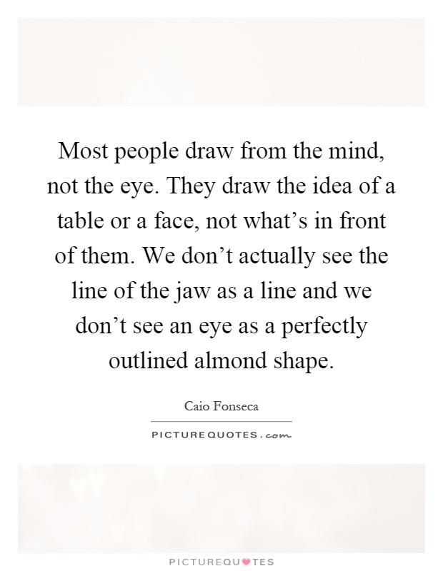 Most people draw from the mind, not the eye. They draw the idea of a table or a face, not what's in front of them. We don't actually see the line of the jaw as a line and we don't see an eye as a perfectly outlined almond shape Picture Quote #1