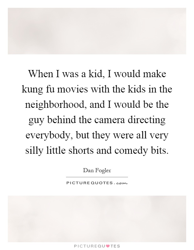 When I was a kid, I would make kung fu movies with the kids in the neighborhood, and I would be the guy behind the camera directing everybody, but they were all very silly little shorts and comedy bits Picture Quote #1