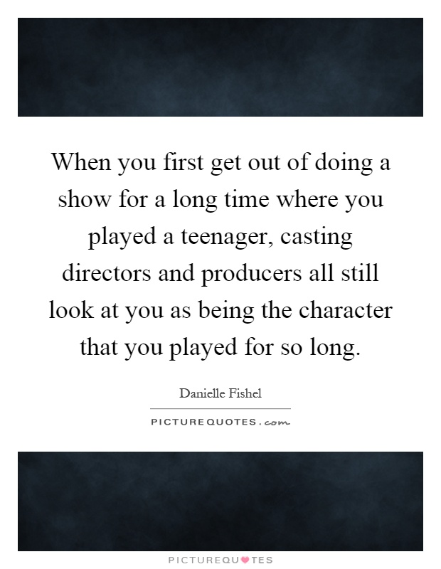 When you first get out of doing a show for a long time where you played a teenager, casting directors and producers all still look at you as being the character that you played for so long Picture Quote #1