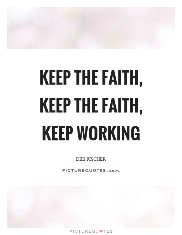 Keep the faith, keep the faith, keep working Picture Quote #1