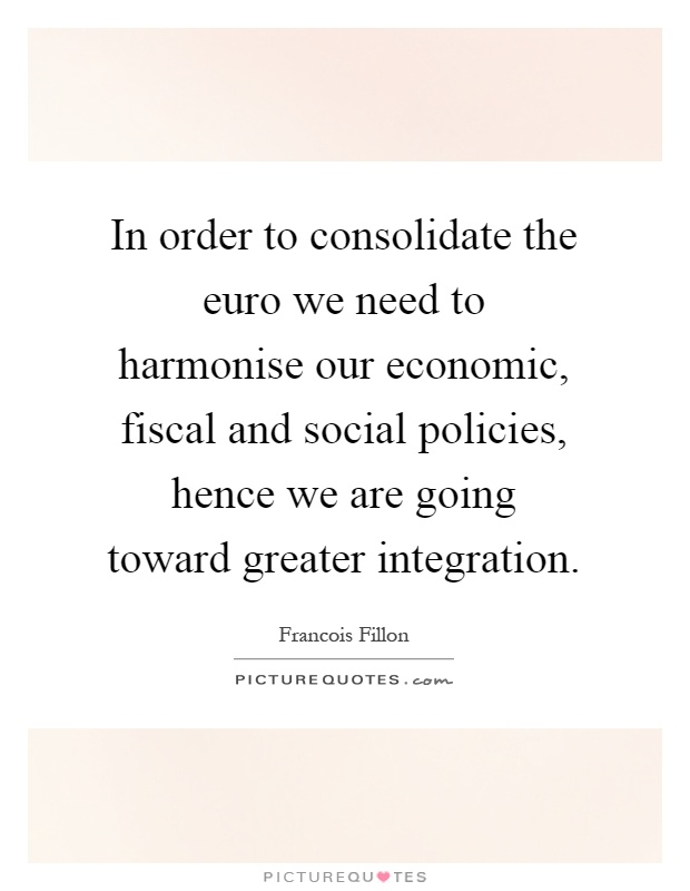 In order to consolidate the euro we need to harmonise our economic, fiscal and social policies, hence we are going toward greater integration Picture Quote #1