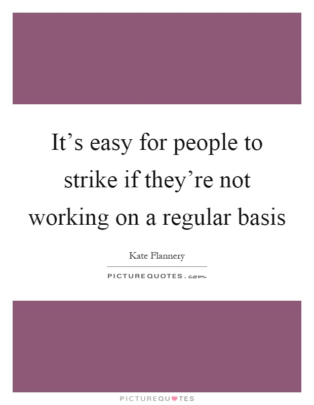 It's easy for people to strike if they're not working on a regular basis Picture Quote #1