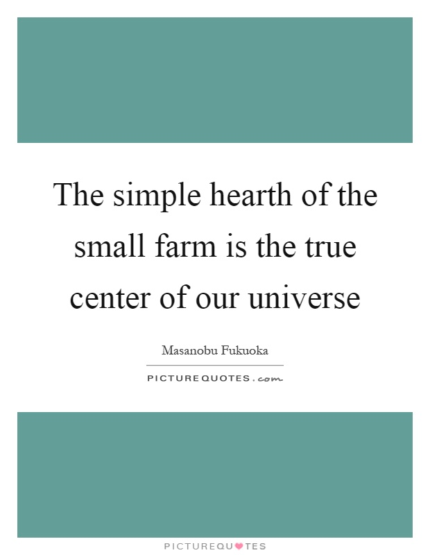 The simple hearth of the small farm is the true center of our universe Picture Quote #1