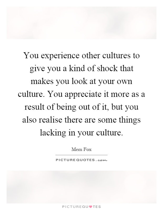 you experience other cultures to give you a kind of shock that