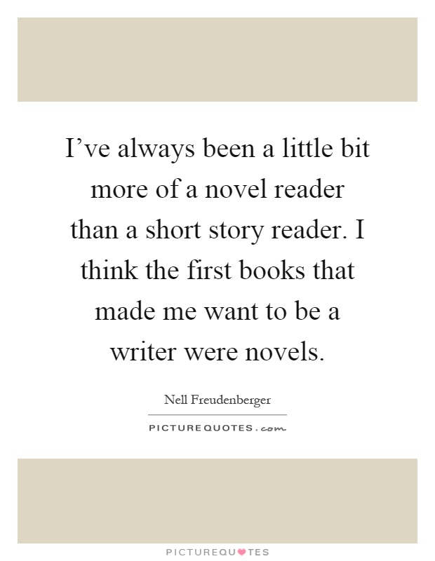 I've always been a little bit more of a novel reader than a short story reader. I think the first books that made me want to be a writer were novels Picture Quote #1