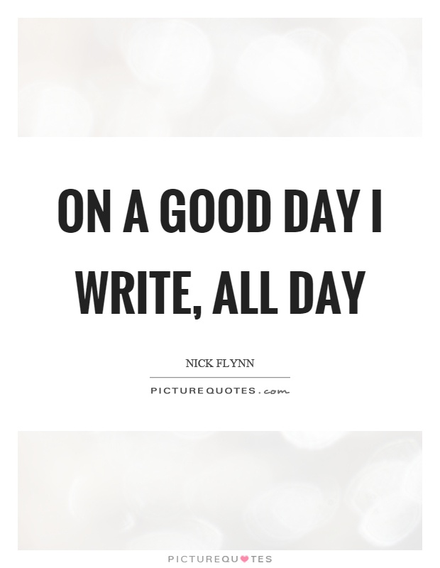 On a good day I write, all day Picture Quote #1
