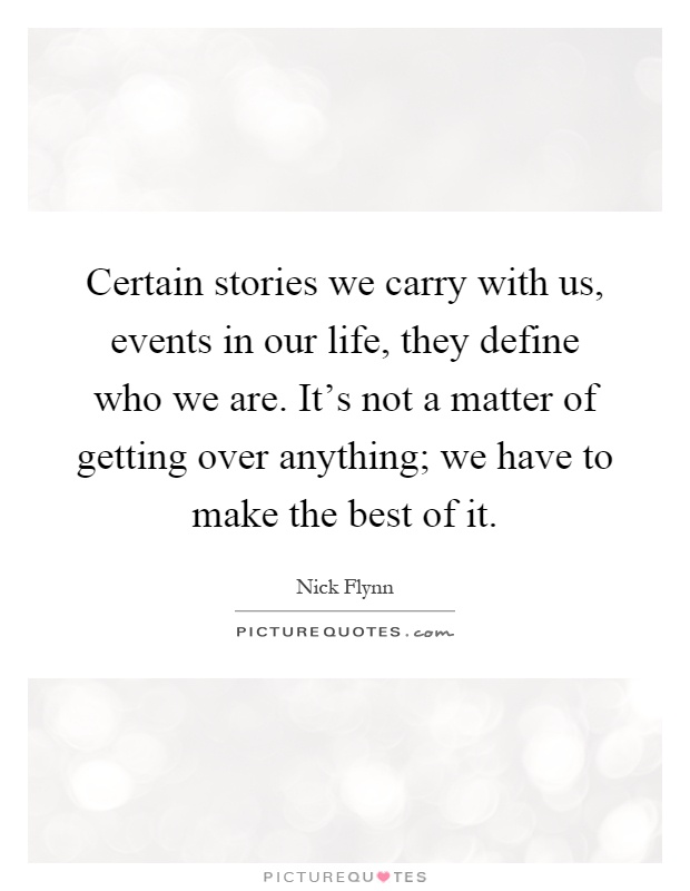 Certain stories we carry with us, events in our life, they define who we are. It's not a matter of getting over anything; we have to make the best of it Picture Quote #1