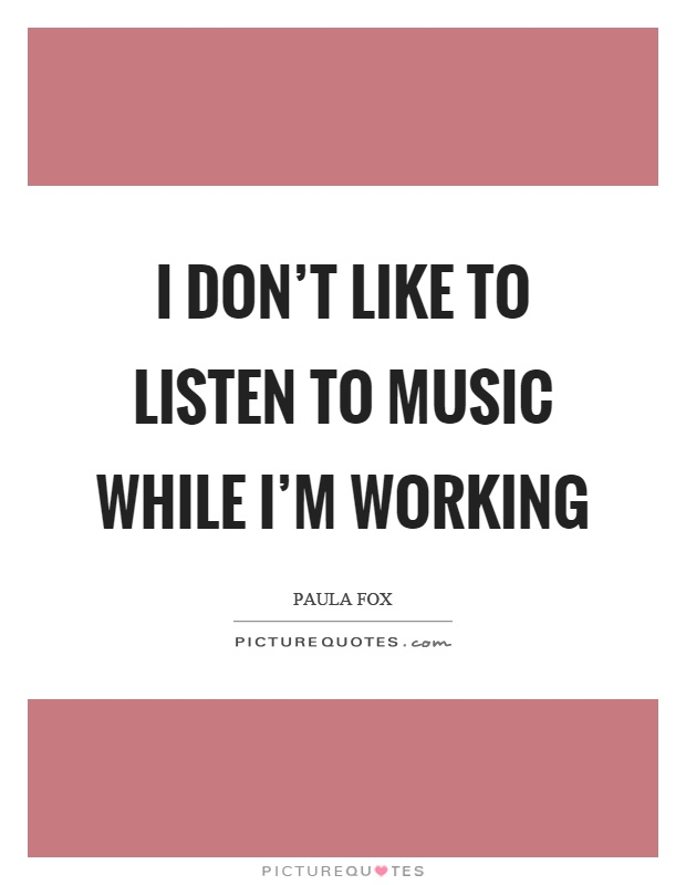 I don't like to listen to music while I'm working Picture Quote #1
