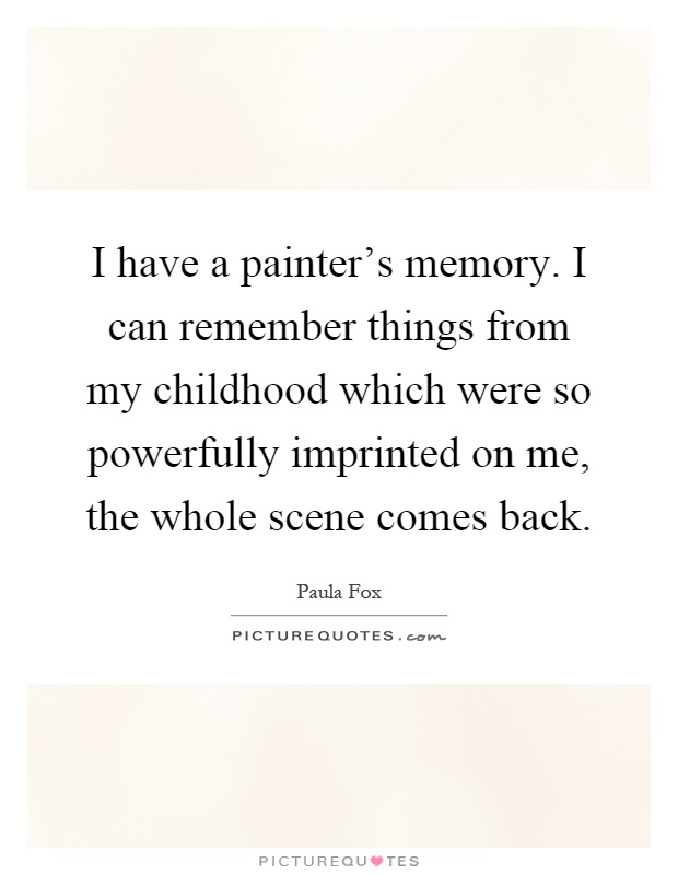 I have a painter's memory. I can remember things from my childhood which were so powerfully imprinted on me, the whole scene comes back Picture Quote #1
