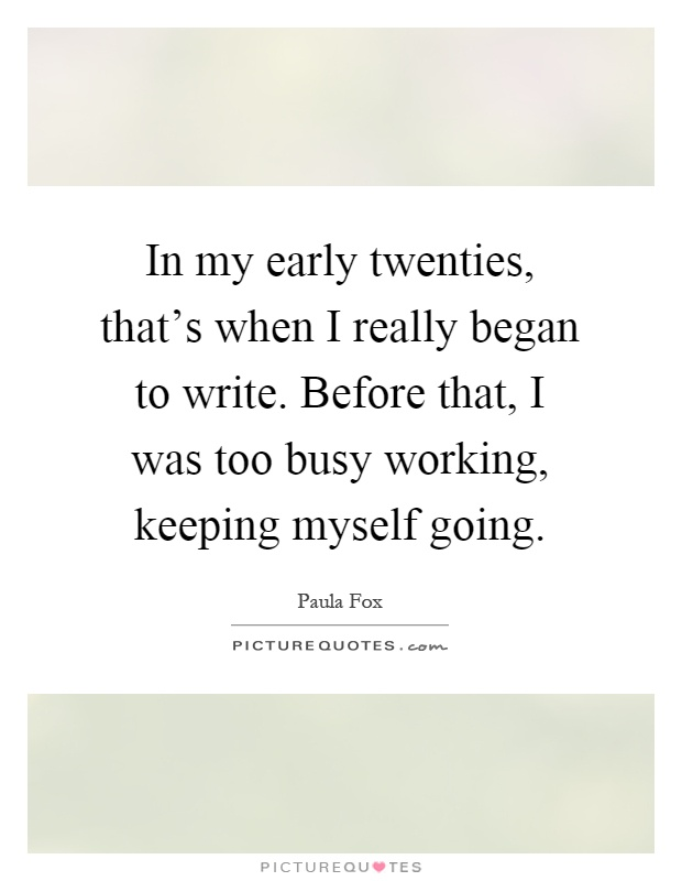 In my early twenties, that's when I really began to write. Before that, I was too busy working, keeping myself going Picture Quote #1