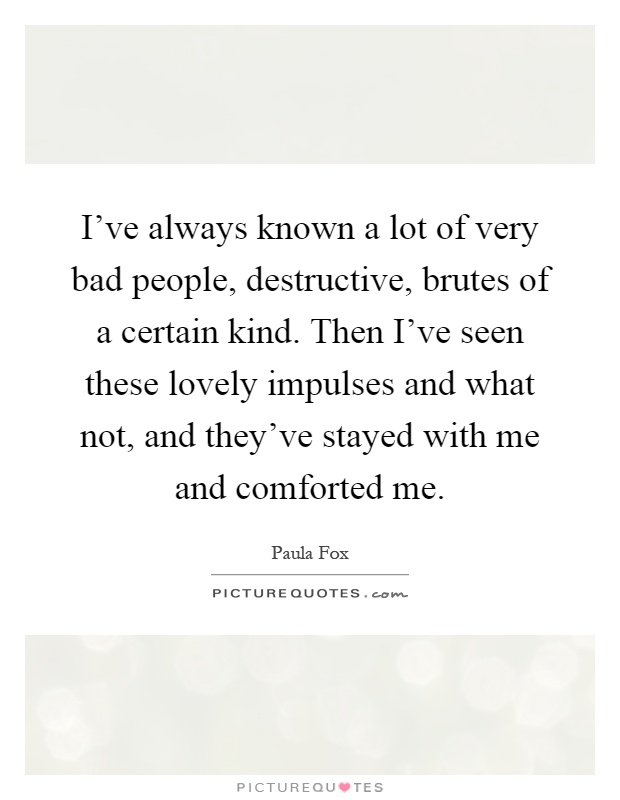 I've always known a lot of very bad people, destructive, brutes of a certain kind. Then I've seen these lovely impulses and what not, and they've stayed with me and comforted me Picture Quote #1