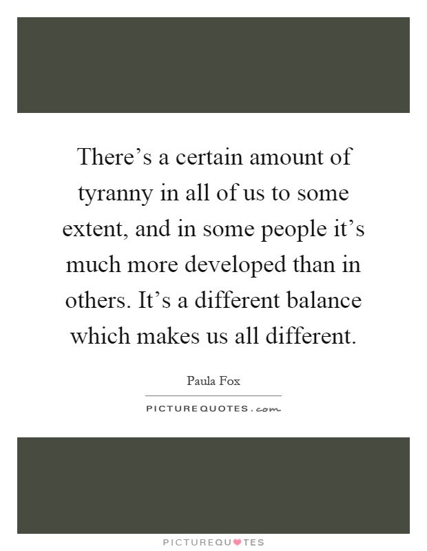 There's a certain amount of tyranny in all of us to some extent, and in some people it's much more developed than in others. It's a different balance which makes us all different Picture Quote #1