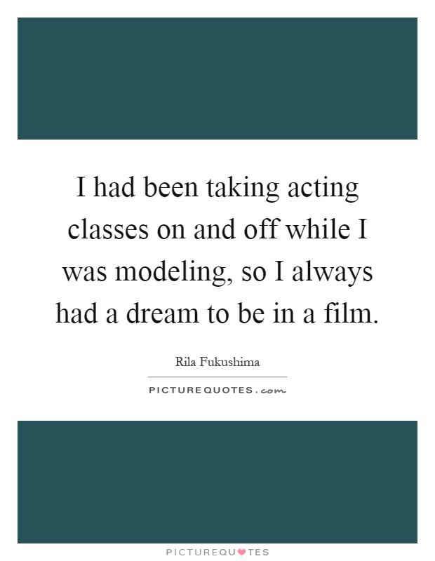 I had been taking acting classes on and off while I was modeling, so I always had a dream to be in a film Picture Quote #1