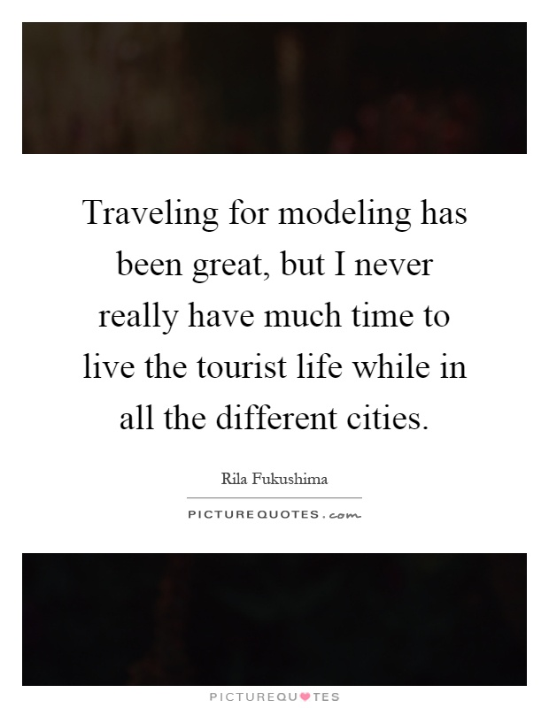Traveling for modeling has been great, but I never really have much time to live the tourist life while in all the different cities Picture Quote #1