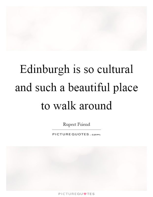 Edinburgh is so cultural and such a beautiful place to walk around Picture Quote #1
