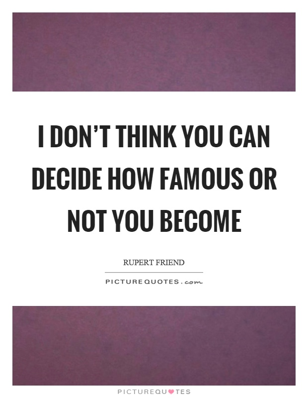 I don't think you can decide how famous or not you become Picture Quote #1