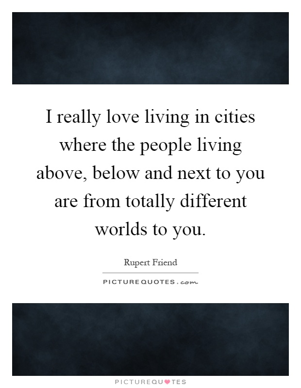 I really love living in cities where the people living above, below and next to you are from totally different worlds to you Picture Quote #1