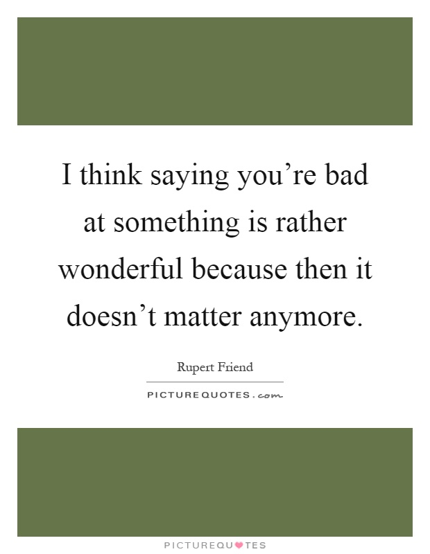 I think saying you're bad at something is rather wonderful because then it doesn't matter anymore Picture Quote #1