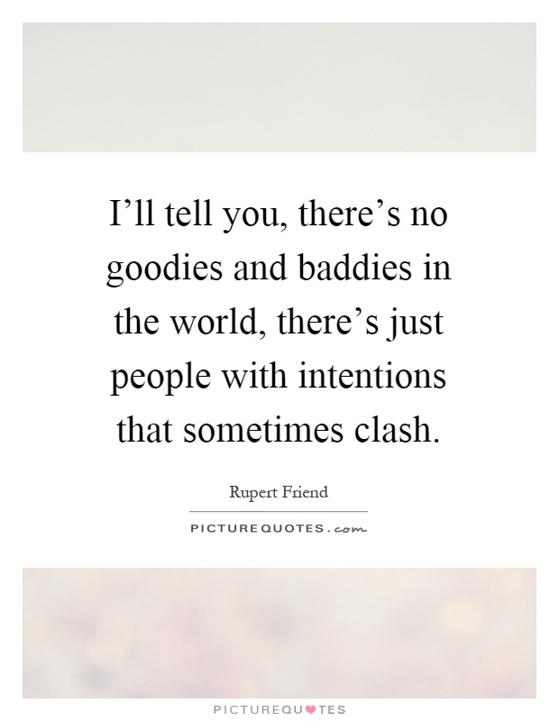 I'll tell you, there's no goodies and baddies in the world, there's just people with intentions that sometimes clash Picture Quote #1