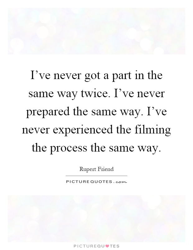 I've never got a part in the same way twice. I've never prepared the same way. I've never experienced the filming the process the same way Picture Quote #1