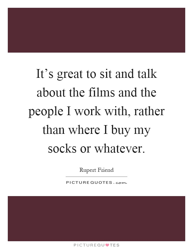 It's great to sit and talk about the films and the people I work with, rather than where I buy my socks or whatever Picture Quote #1