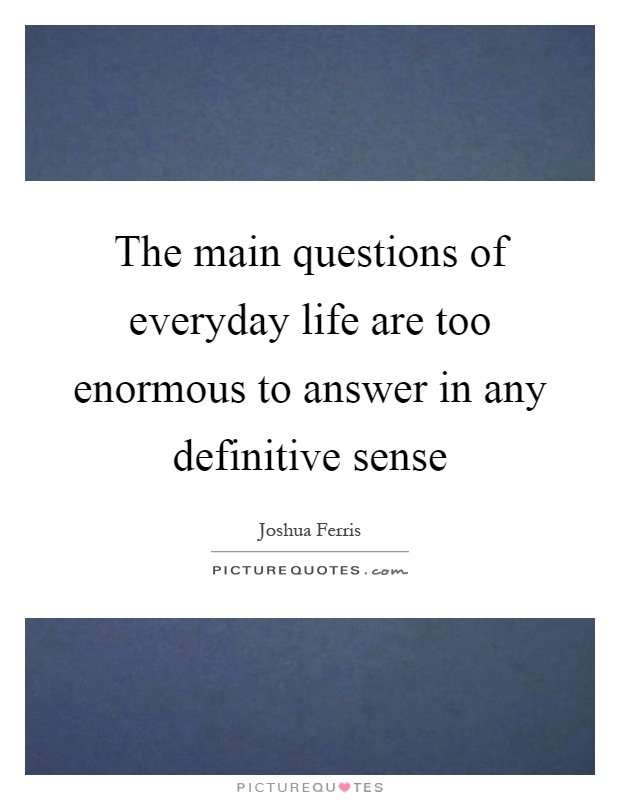 The main questions of everyday life are too enormous to answer in any definitive sense Picture Quote #1