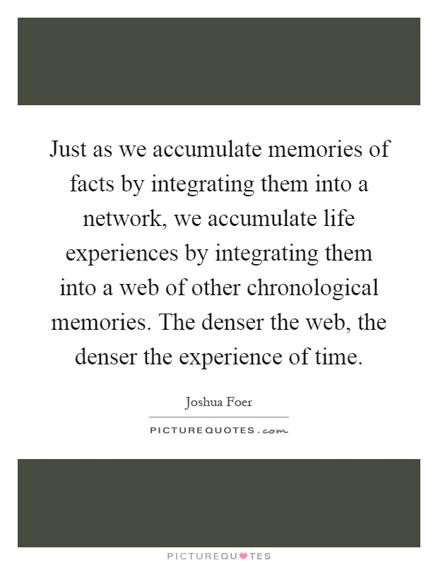 Just as we accumulate memories of facts by integrating them into a network, we accumulate life experiences by integrating them into a web of other chronological memories. The denser the web, the denser the experience of time Picture Quote #1