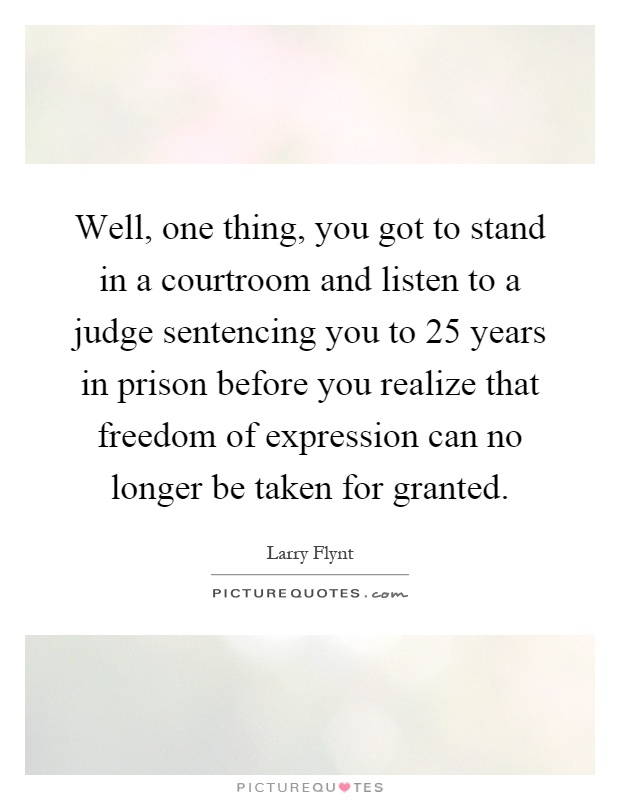 Well, one thing, you got to stand in a courtroom and listen to a judge sentencing you to 25 years in prison before you realize that freedom of expression can no longer be taken for granted Picture Quote #1