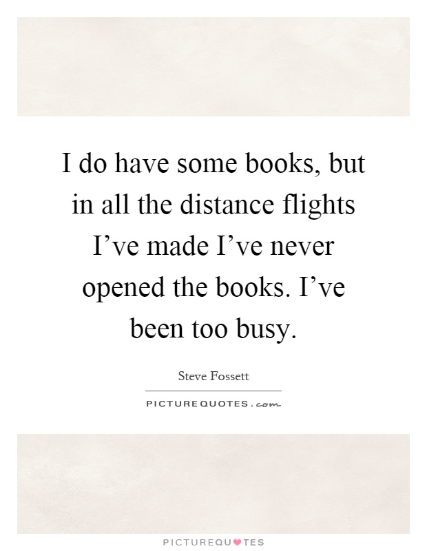 I do have some books, but in all the distance flights I've made I've never opened the books. I've been too busy Picture Quote #1