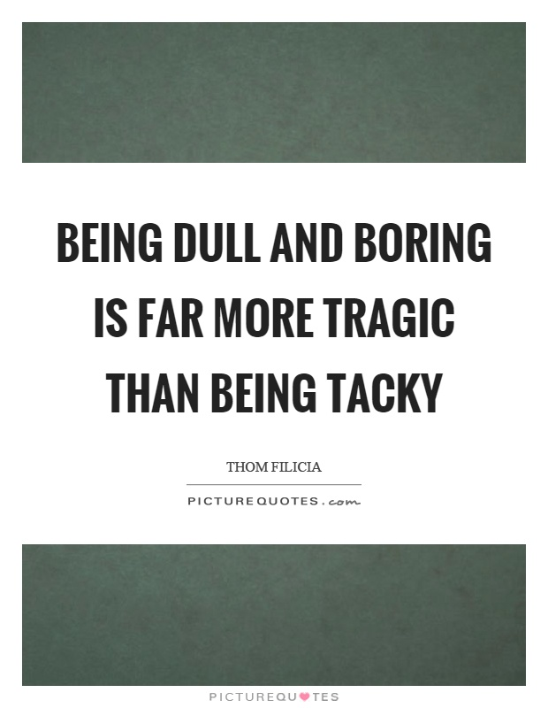 Being dull and boring is far more tragic than being tacky Picture Quote #1