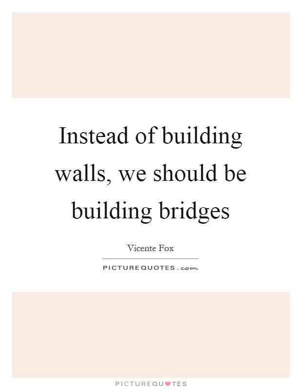 Instead of building walls, we should be building bridges Picture Quote #1