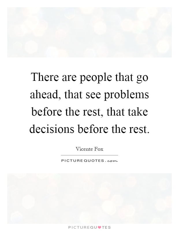 There are people that go ahead, that see problems before the rest, that take decisions before the rest Picture Quote #1